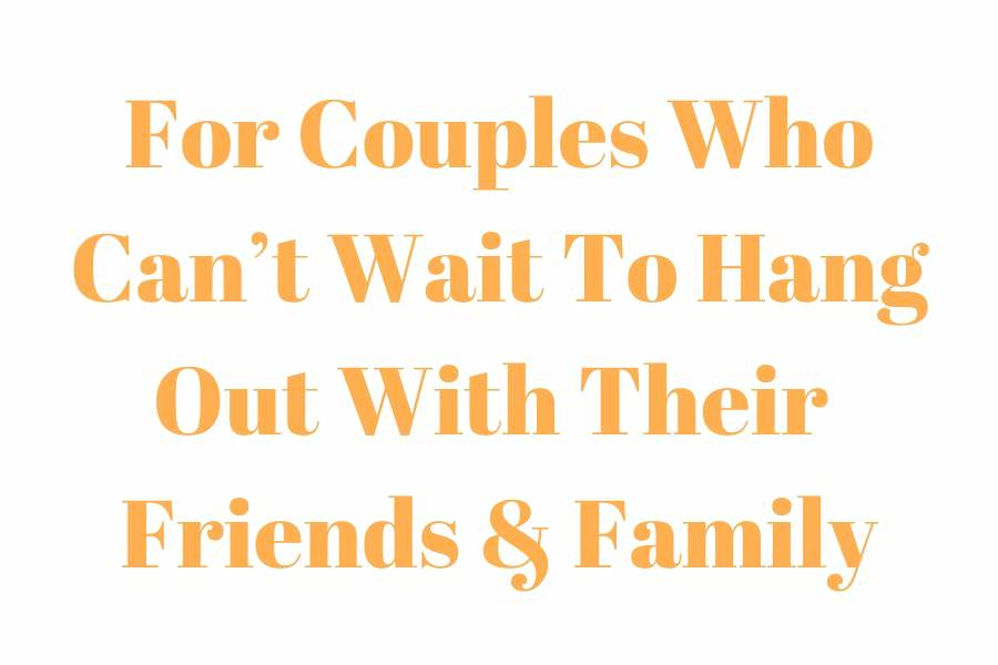 text which says for couples who can't wait to hang out with their friends and family
