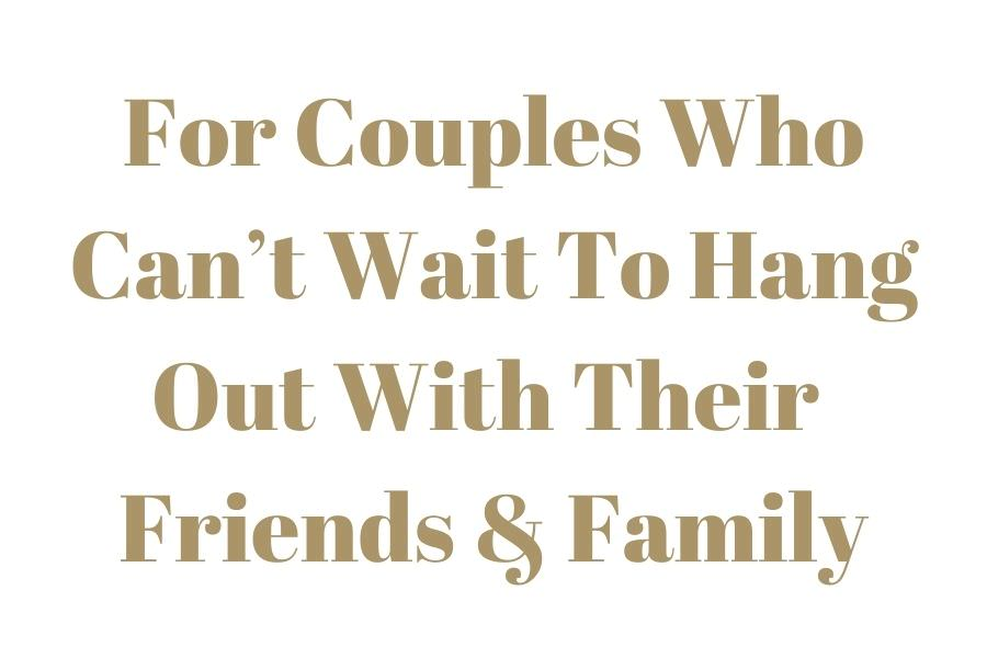 text that reads - for couples who can't wait to hang out with their friends and family